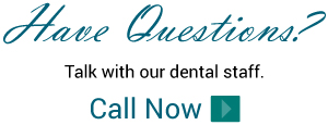 Have Questions? - Talk with our dental staff. Call Now
